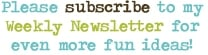 Please subscribe to my Weekly Newsletter for even more fun ideas!